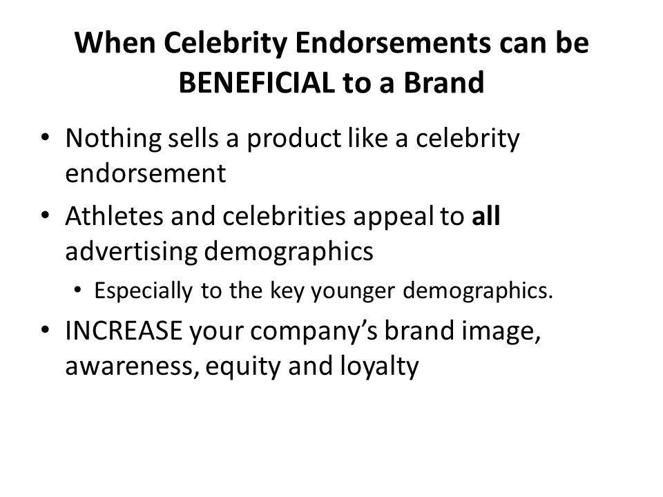 When Celebrity Endorsements can be BENEFICIAL to a Brand Nothing sells a product like a celebrity endorsement Athletes and celebrities appeal to all a