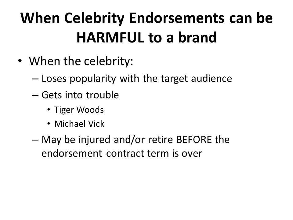 When Celebrity Endorsements can be HARMFUL to a brand When the celebrity: – Loses popularity with the target audience – Gets into trouble Tiger Woods