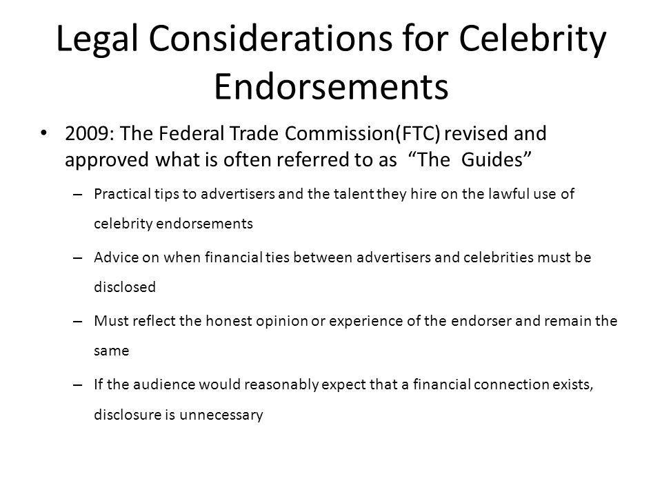 Legal Considerations for Celebrity Endorsements 2009: The Federal Trade Commission(FTC) revised and approved what is often referred to as The Guides –