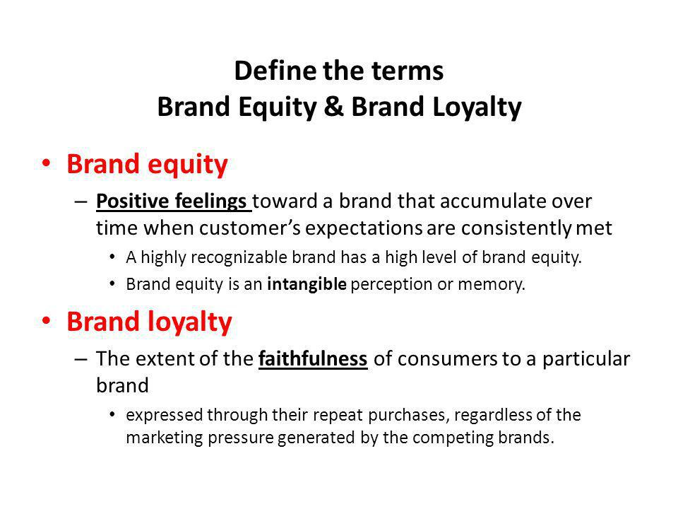 Define the terms Brand Equity & Brand Loyalty Brand equity – Positive feelings toward a brand that accumulate over time when customers expectations ar