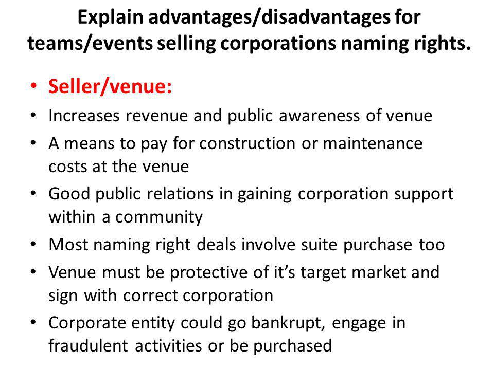 Seller/venue: Increases revenue and public awareness of venue A means to pay for construction or maintenance costs at the venue Good public relations