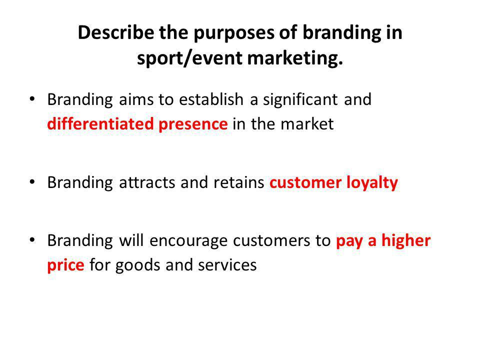 Describe the purposes of branding in sport/event marketing. Branding aims to establish a significant and differentiated presence in the market Brandin