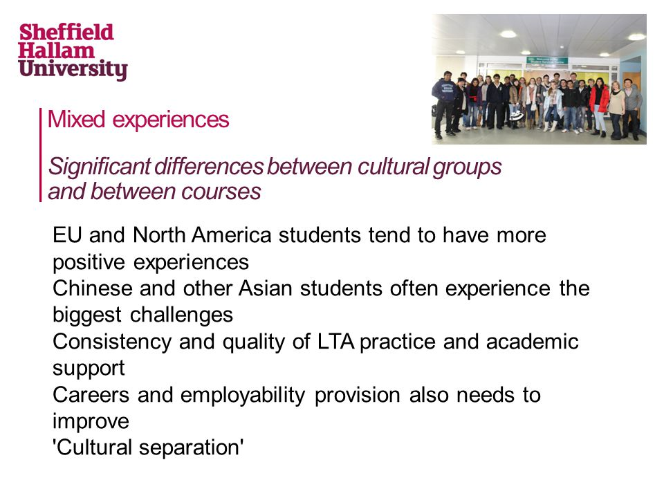 Mixed experiences EU and North America students tend to have more positive experiences Chinese and other Asian students often experience the biggest challenges Consistency and quality of LTA practice and academic support Careers and employability provision also needs to improve Cultural separation Significant differences between cultural groups and between courses