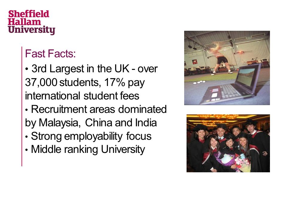 Fast Facts: 3rd Largest in the UK - over 37,000 students, 17% pay international student fees Recruitment areas dominated by Malaysia, China and India Strong employability focus Middle ranking University