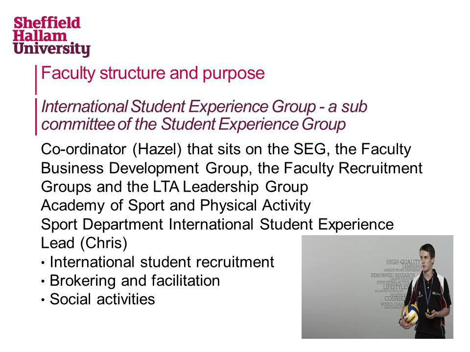 Faculty structure and purpose Co-ordinator (Hazel) that sits on the SEG, the Faculty Business Development Group, the Faculty Recruitment Groups and the LTA Leadership Group Academy of Sport and Physical Activity Sport Department International Student Experience Lead (Chris) International student recruitment Brokering and facilitation Social activities International Student Experience Group - a sub committee of the Student Experience Group