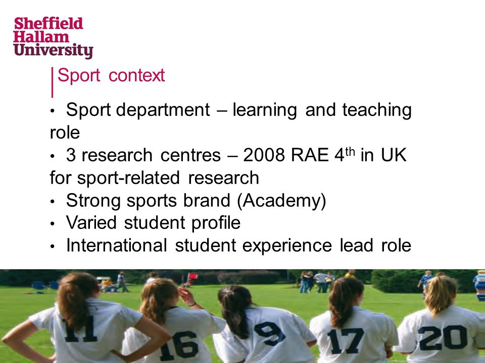 Sport context Sport department – learning and teaching role 3 research centres – 2008 RAE 4 th in UK for sport-related research Strong sports brand (Academy) Varied student profile International student experience lead role