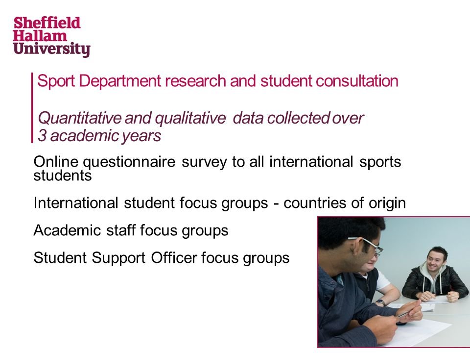 Sport Department research and student consultation Online questionnaire survey to all international sports students International student focus groups - countries of origin Academic staff focus groups Student Support Officer focus groups Quantitative and qualitative data collected over 3 academic years