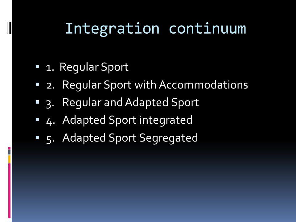 Integration continuum 1. Regular Sport 2.Regular Sport with Accommodations 3.Regular and Adapted Sport 4.Adapted Sport integrated 5.Adapted Sport Segr