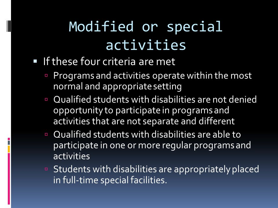 Modified or special activities If these four criteria are met Programs and activities operate within the most normal and appropriate setting Qualified students with disabilities are not denied opportunity to participate in programs and activities that are not separate and different Qualified students with disabilities are able to participate in one or more regular programs and activities Students with disabilities are appropriately placed in full-time special facilities.