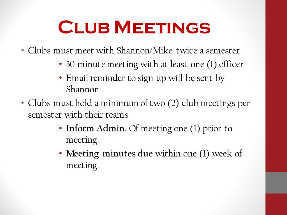 Club Meetings Clubs must meet with Shannon/Mike twice a semester 30 minute meeting with at least one (1) officer Email reminder to sign up will be sent by Shannon Clubs must hold a minimum of two (2) club meetings per semester with their teams Inform Admin.