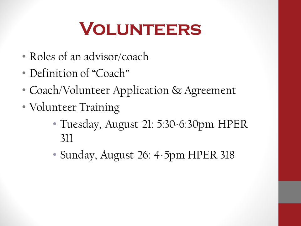 Volunteers Roles of an advisor/coach Definition of Coach Coach/Volunteer Application & Agreement Volunteer Training Tuesday, August 21: 5:30-6:30pm HPER 311 Sunday, August 26: 4-5pm HPER 318