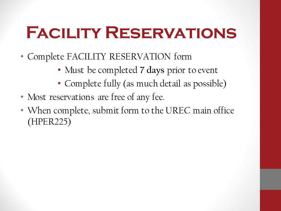 Facility Reservations Complete FACILITY RESERVATION form Must be completed 7 days prior to event Complete fully (as much detail as possible) Most rese