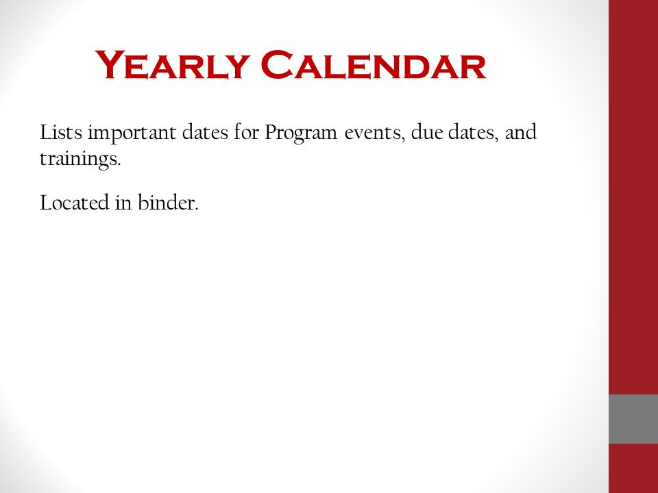 Yearly Calendar Lists important dates for Program events, due dates, and trainings. Located in binder.