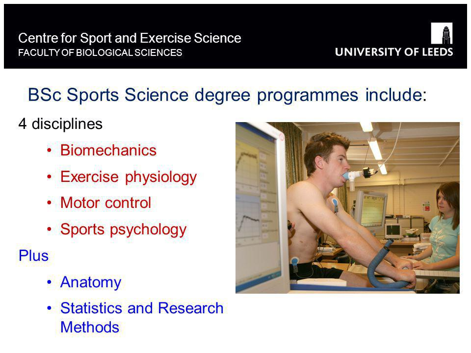 Centre for Sport and Exercise Science FACULTY OF BIOLOGICAL SCIENCES BSc Sports Science degree programmes include: 4 disciplines Biomechanics Exercise