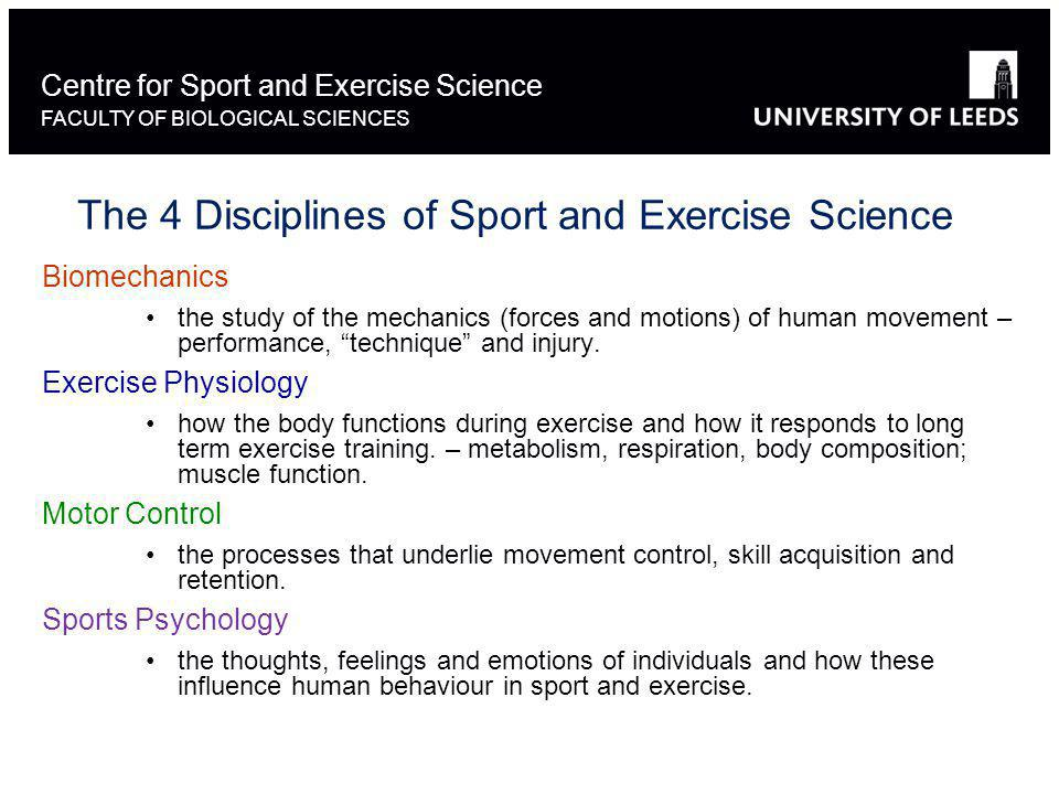 Centre for Sport and Exercise Science FACULTY OF BIOLOGICAL SCIENCES SPSC3061 Research project (40credits) SPSC3301 Interdisciplinary Issues in Sport and Exercise (20 credits) SPSC3321 Advanced exercise physiology (10 credits) SPSC3328 Sport Medicine, Health and Nutrition (10 credits) A maximum of 20 credits of the following modules (these are level 2 modules): SPSC2314 Social Processes in Sport (20 credits) Or SPSC2114 Social Processes in Sport 1 (10 credits) SPSC2304 Biomechanics of Sport & Exercise (20 credits) Or SPSC2213 Biomechanics of Sport & Exercise 1 (10 credits) SPSC2308 Motor Control (20 credits) Or SPSC 2031 Motor Control 1 (10 credits) Up to 40 credits from the following (all 10 credits, level 3 modules) SPSC 3315 Movement analysis SPSC 3316 Mechanics of Sports Performance SPSC 3032 Motor control: Research Issues SPSC 3318 Exercise and psychological health SPSC 3326 Exercise prescription The degree programme consists of 120 credits from the following: Compulsory modules (totalling 80 credits): Optional modules (totalling 40 credits):