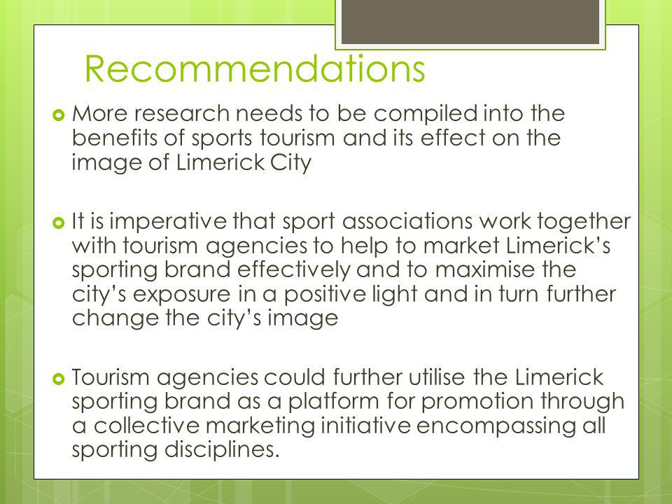 Recommendations More research needs to be compiled into the benefits of sports tourism and its effect on the image of Limerick City It is imperative that sport associations work together with tourism agencies to help to market Limericks sporting brand effectively and to maximise the citys exposure in a positive light and in turn further change the citys image Tourism agencies could further utilise the Limerick sporting brand as a platform for promotion through a collective marketing initiative encompassing all sporting disciplines.