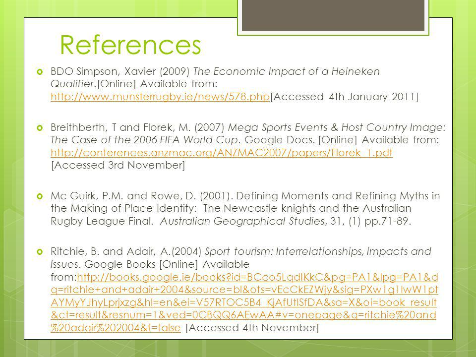 References BDO Simpson, Xavier (2009) The Economic Impact of a Heineken Qualifier.[Online] Available from: http://www.munsterrugby.ie/news/578.php[Accessed 4th January 2011] http://www.munsterrugby.ie/news/578.php Breithberth, T and Florek, M.