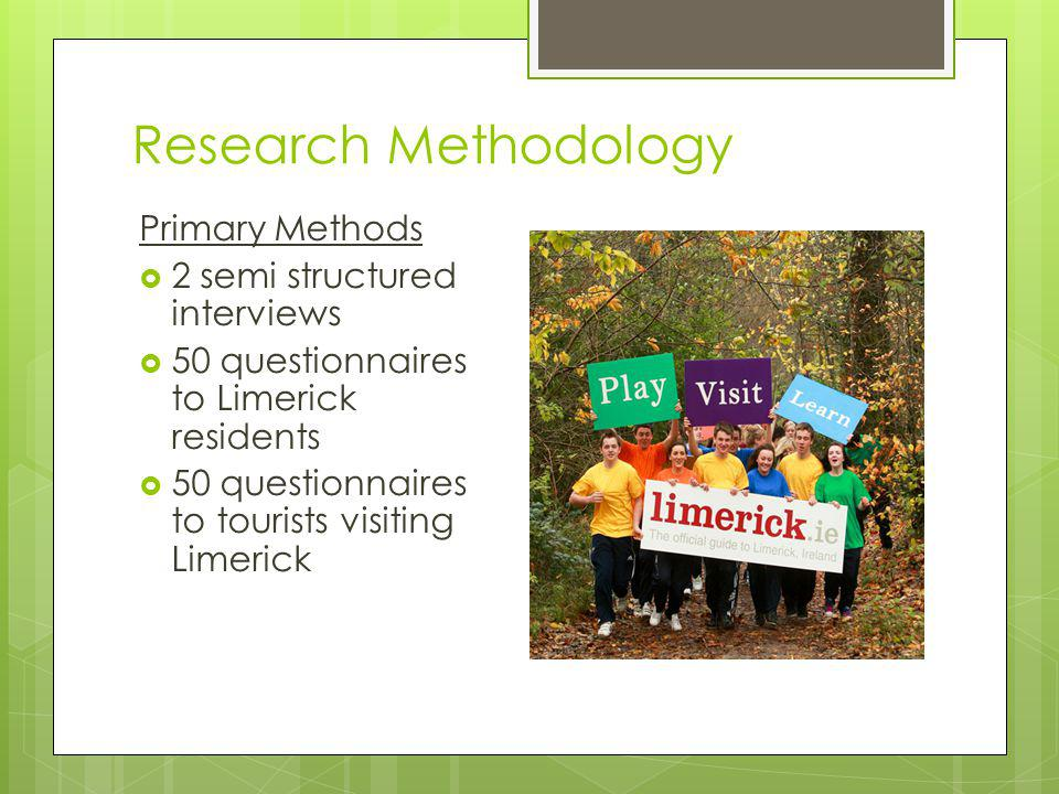 Research Methodology Primary Methods 2 semi structured interviews 50 questionnaires to Limerick residents 50 questionnaires to tourists visiting Limerick