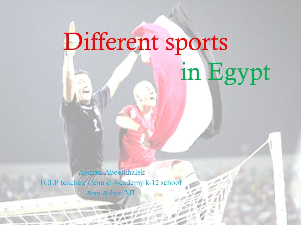 Different sports in Egypt Ayman Abdelkhalek TCLP teacher, Central Academy k-12 school Ann Arbor, MI