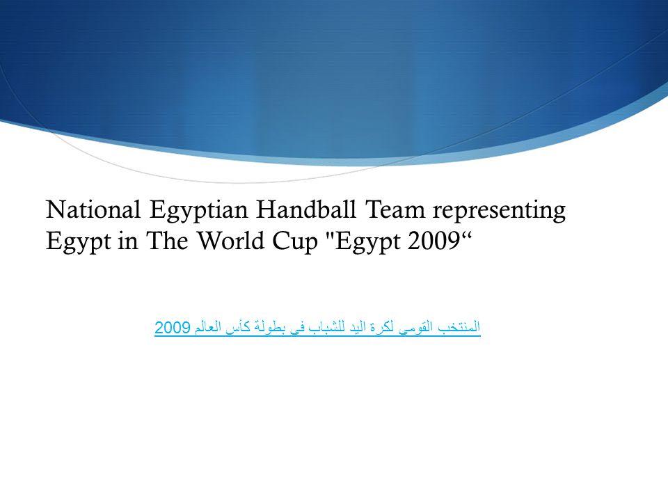National Egyptian Handball Team representing Egypt in The World Cup Egypt 2009 المنتخب القومي لكرة اليد للشباب في بطولة كأس العالم 2009