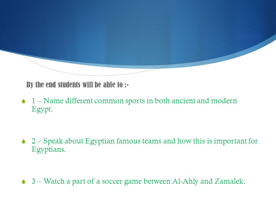 By the end students will be able to :- 1 – Name different common sports in both ancient and modern Egypt.