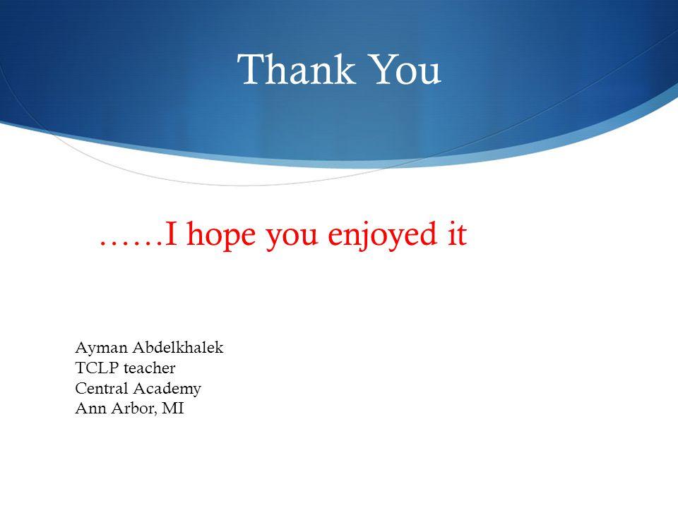 Thank You ……I hope you enjoyed it Ayman Abdelkhalek TCLP teacher Central Academy Ann Arbor, MI