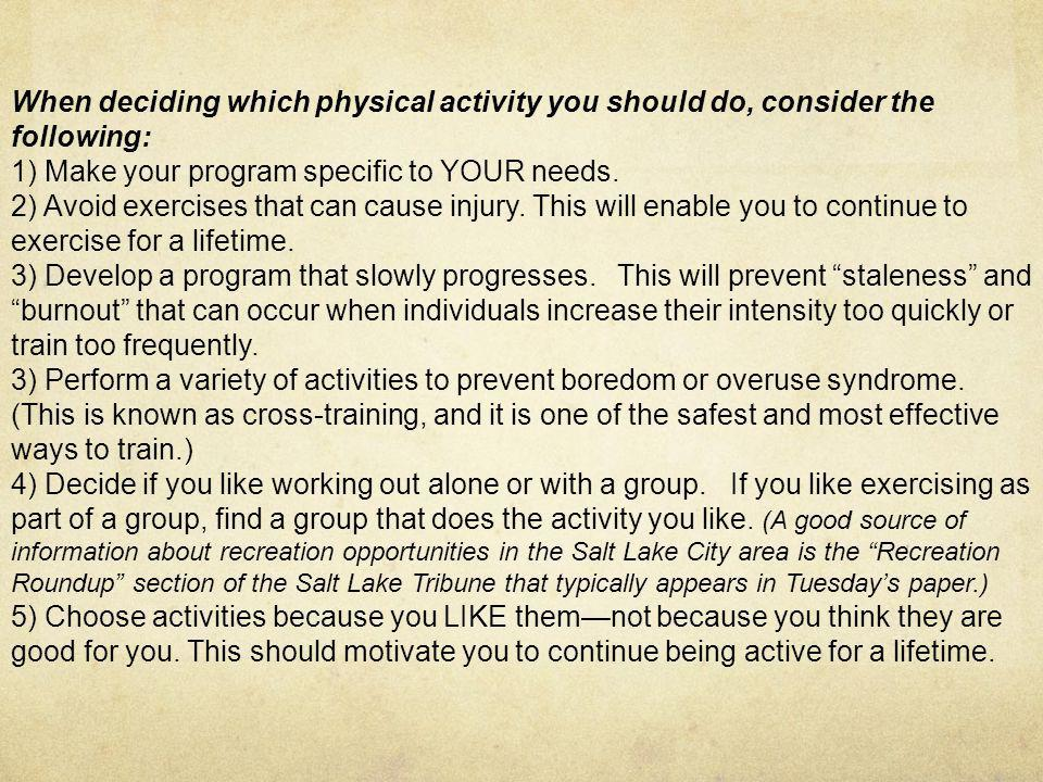 When deciding which physical activity you should do, consider the following: 1) Make your program specific to YOUR needs. 2) Avoid exercises that can