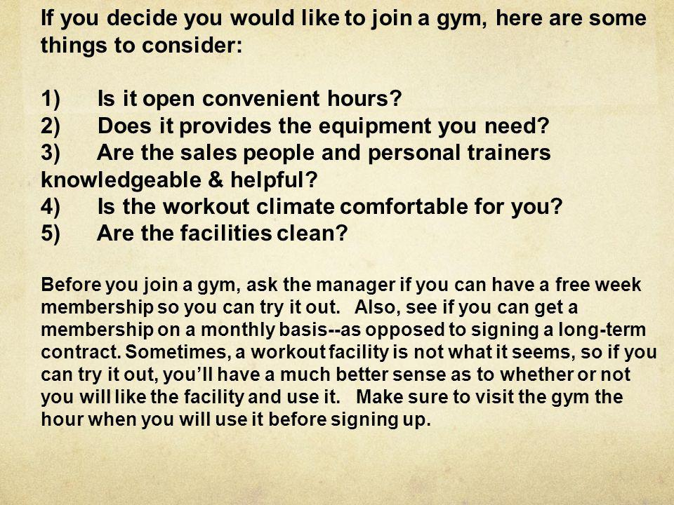 If you decide you would like to join a gym, here are some things to consider: 1) Is it open convenient hours? 2) Does it provides the equipment you ne