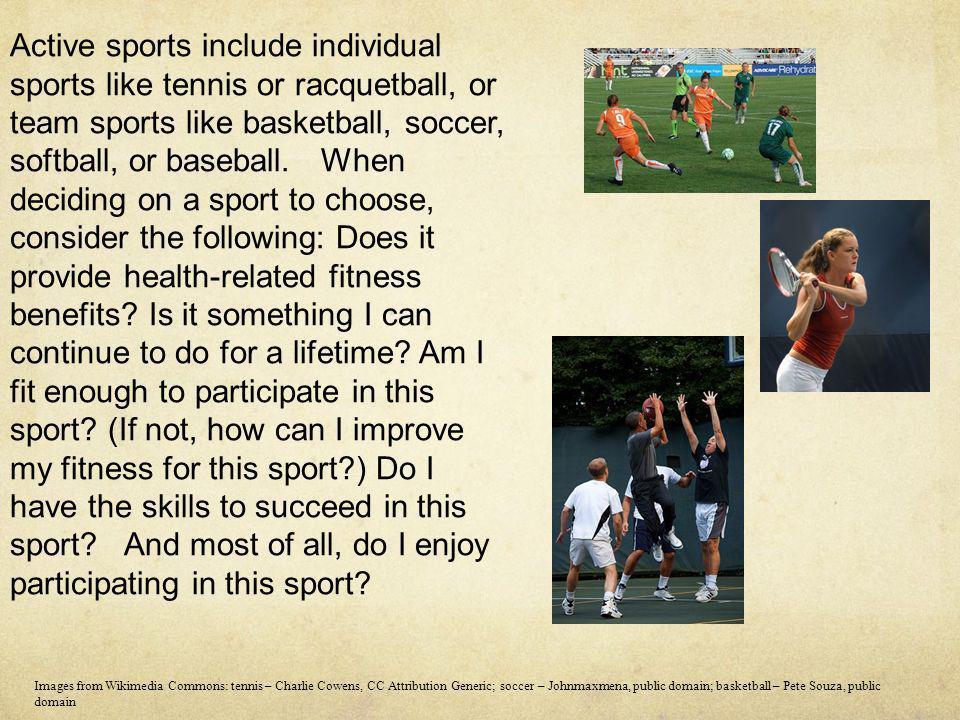 Active sports include individual sports like tennis or racquetball, or team sports like basketball, soccer, softball, or baseball. When deciding on a