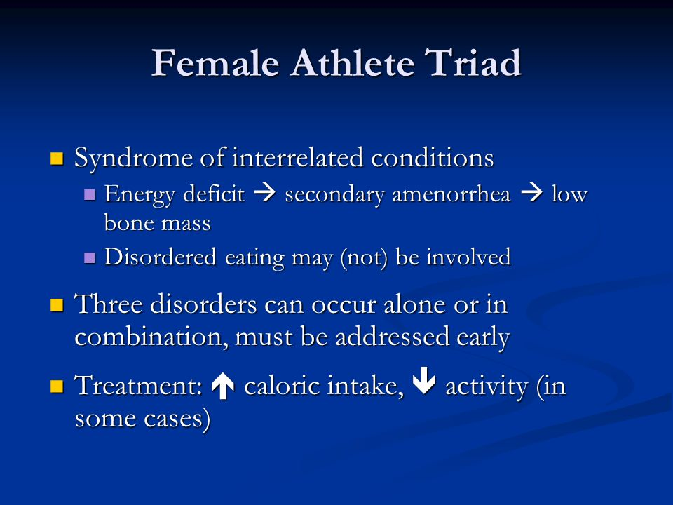Female Athlete Triad Syndrome of interrelated conditions Syndrome of interrelated conditions Energy deficit secondary amenorrhea low bone mass Energy deficit secondary amenorrhea low bone mass Disordered eating may (not) be involved Disordered eating may (not) be involved Three disorders can occur alone or in combination, must be addressed early Three disorders can occur alone or in combination, must be addressed early Treatment: caloric intake, activity (in some cases) Treatment: caloric intake, activity (in some cases)