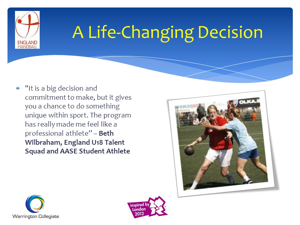 A Life-Changing Decision It is a big decision and commitment to make, but it gives you a chance to do something unique within sport.