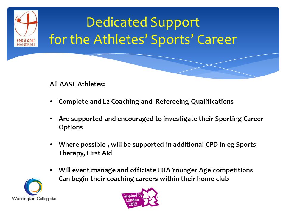 Dedicated Support for the Athletes Sports Career All AASE Athletes: Complete and L2 Coaching and Refereeing Qualifications Are supported and encouraged to investigate their Sporting Career Options Where possible, will be supported in additional CPD in eg Sports Therapy, First Aid Will event manage and officiate EHA Younger Age competitions Can begin their coaching careers within their home club