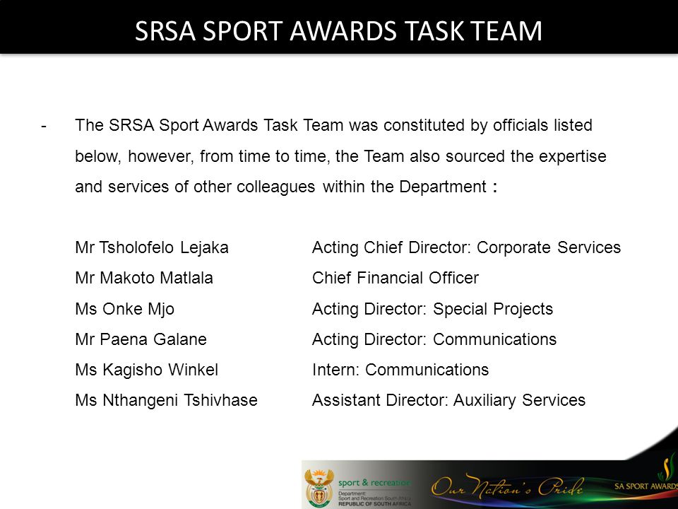SRSA SPORT AWARDS TASK TEAM -The SRSA Sport Awards Task Team was constituted by officials listed below, however, from time to time, the Team also sourced the expertise and services of other colleagues within the Department : Mr Tsholofelo LejakaActing Chief Director: Corporate Services Mr Makoto MatlalaChief Financial Officer Ms Onke MjoActing Director: Special Projects Mr Paena Galane Acting Director: Communications Ms Kagisho WinkelIntern: Communications Ms Nthangeni TshivhaseAssistant Director: Auxiliary Services