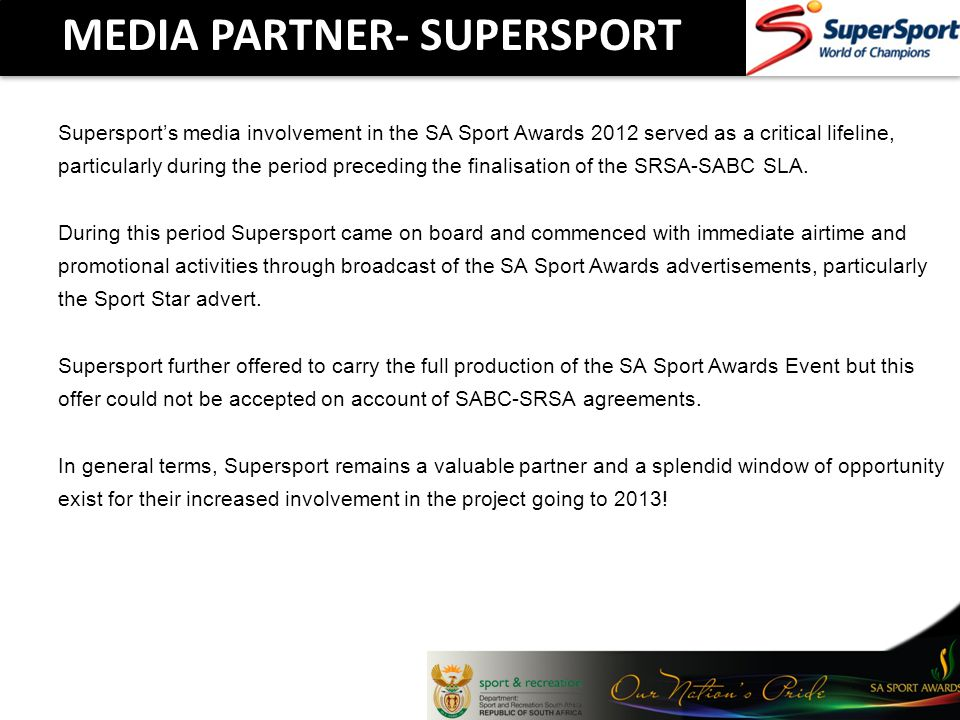 MEDIA PARTNER- SUPERSPORT Supersports media involvement in the SA Sport Awards 2012 served as a critical lifeline, particularly during the period preceding the finalisation of the SRSA-SABC SLA.