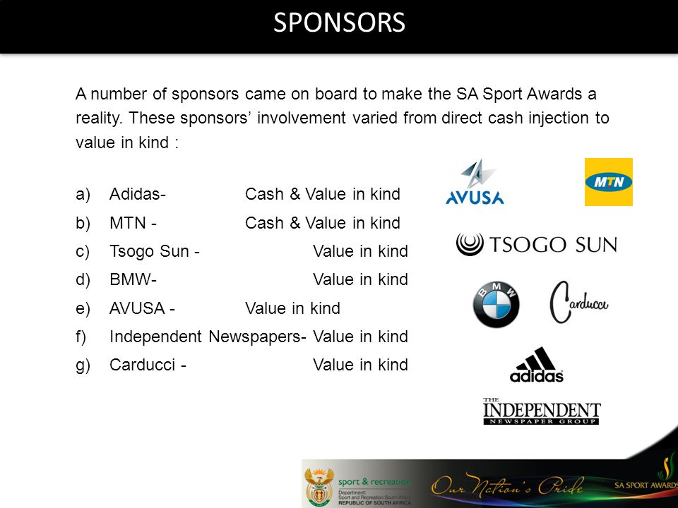 SPONSORS A number of sponsors came on board to make the SA Sport Awards a reality. These sponsors involvement varied from direct cash injection to val