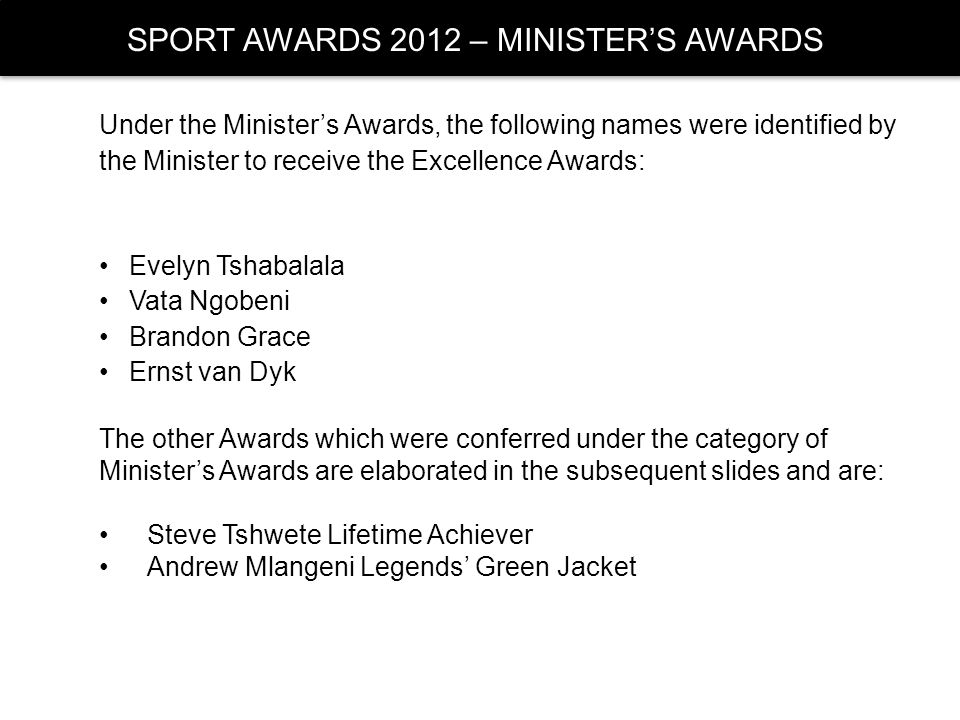 SPORT AWARDS 2012 – MINISTERS AWARDS Under the Ministers Awards, the following names were identified by the Minister to receive the Excellence Awards: Evelyn Tshabalala Vata Ngobeni Brandon Grace Ernst van Dyk The other Awards which were conferred under the category of Ministers Awards are elaborated in the subsequent slides and are: Steve Tshwete Lifetime Achiever Andrew Mlangeni Legends Green Jacket