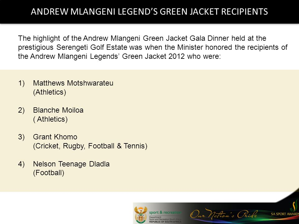 ANDREW MLANGENI LEGENDS GREEN JACKET RECIPIENTS The highlight of the Andrew Mlangeni Green Jacket Gala Dinner held at the prestigious Serengeti Golf Estate was when the Minister honored the recipients of the Andrew Mlangeni Legends Green Jacket 2012 who were: 1)Matthews Motshwarateu (Athletics) 2)Blanche Moiloa ( Athletics) 3)Grant Khomo (Cricket, Rugby, Football & Tennis) 4)Nelson Teenage Dladla (Football)
