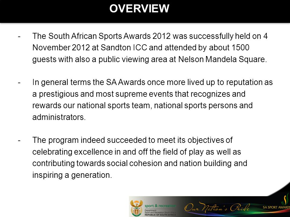 OVERVIEW -The South African Sports Awards 2012 was successfully held on 4 November 2012 at Sandton ICC and attended by about 1500 guests with also a public viewing area at Nelson Mandela Square.