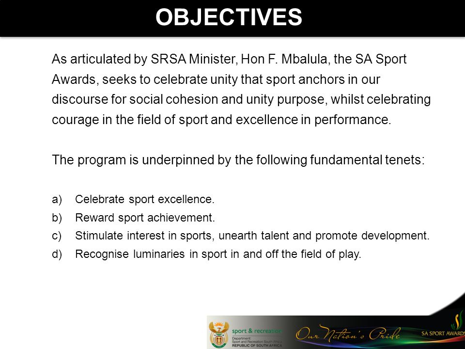 OBJECTIVES As articulated by SRSA Minister, Hon F. Mbalula, the SA Sport Awards, seeks to celebrate unity that sport anchors in our discourse for soci