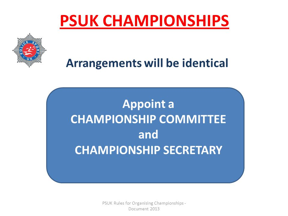 PSUK Rules for Organising Championships - Document 2013 PSUK CHAMPIONSHIPS Arrangements will be identical Appoint a CHAMPIONSHIP COMMITTEE and CHAMPIONSHIP SECRETARY