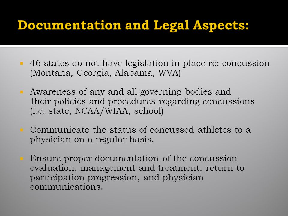 46 states do not have legislation in place re: concussion (Montana, Georgia, Alabama, WVA) Awareness of any and all governing bodies and their policies and procedures regarding concussions (i.e.