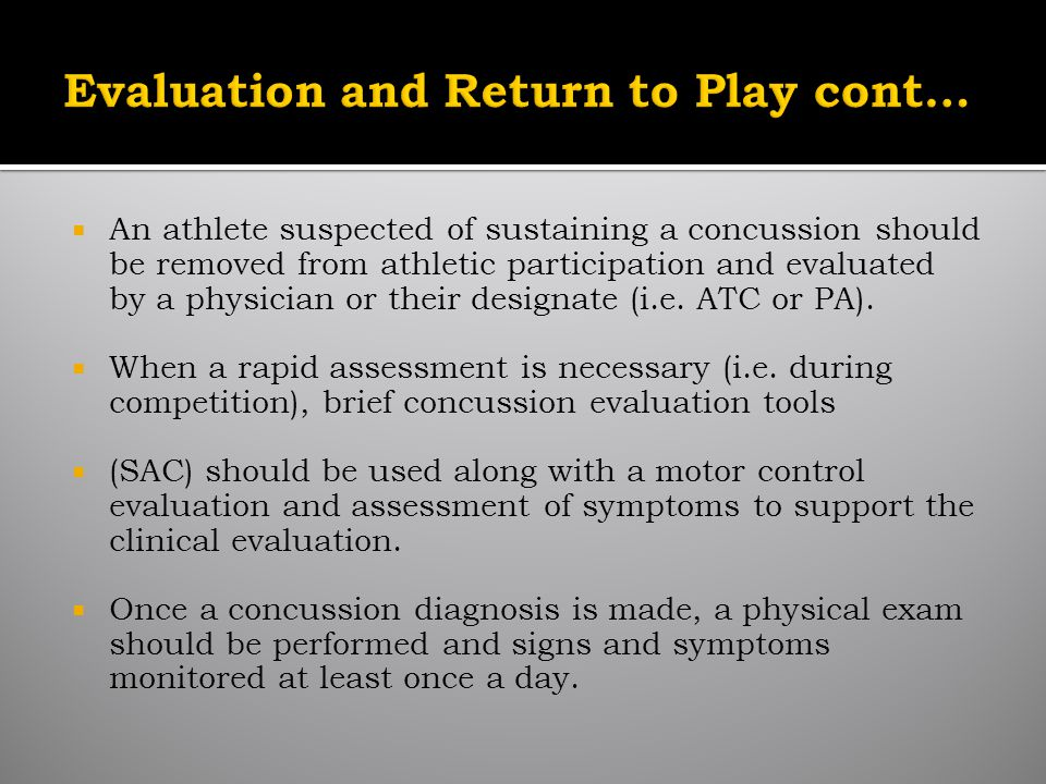 An athlete suspected of sustaining a concussion should be removed from athletic participation and evaluated by a physician or their designate (i.e.