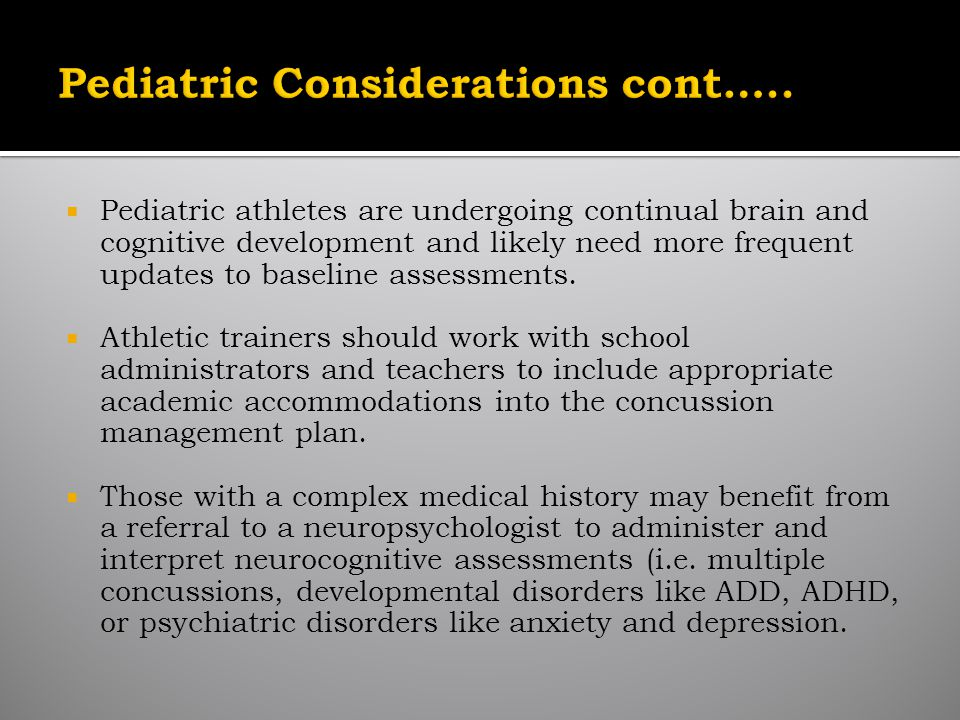 Pediatric athletes are undergoing continual brain and cognitive development and likely need more frequent updates to baseline assessments.