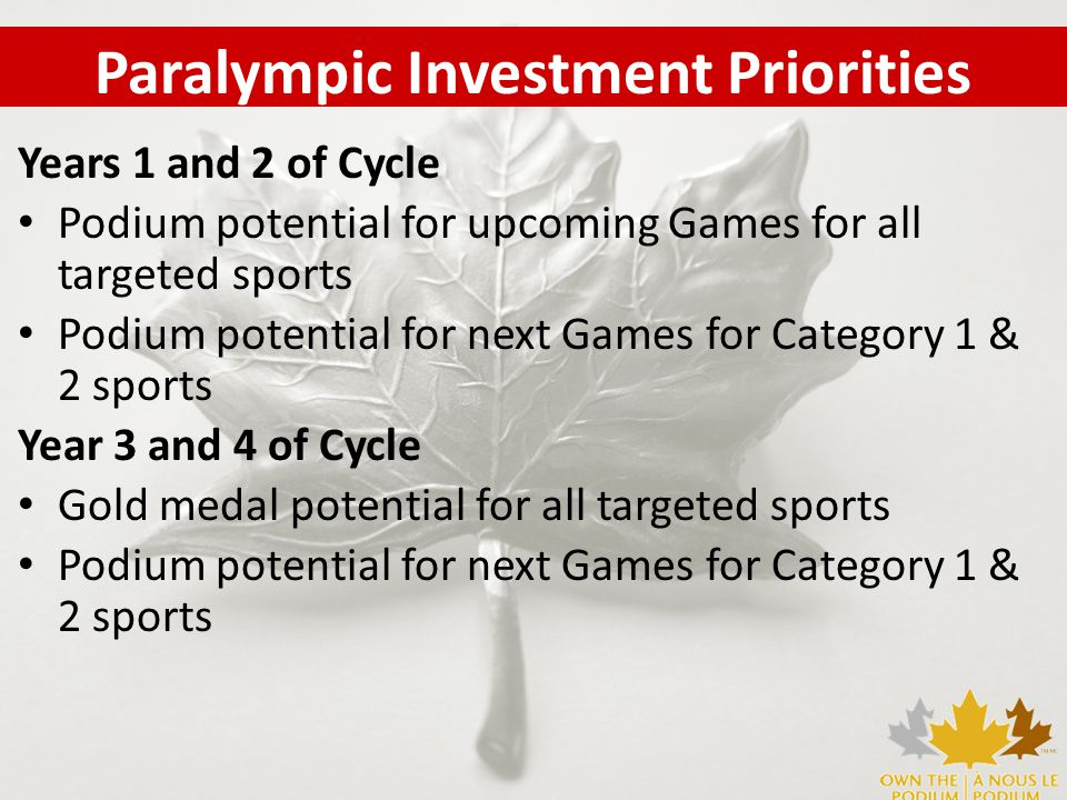 Years 1 and 2 of Cycle Podium potential for upcoming Games for all targeted sports Podium potential for next Games for Category 1 & 2 sports Year 3 and 4 of Cycle Gold medal potential for all targeted sports Podium potential for next Games for Category 1 & 2 sports Paralympic Investment Priorities