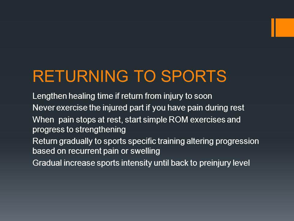 RETURNING TO SPORTS Lengthen healing time if return from injury to soon Never exercise the injured part if you have pain during rest When pain stops at rest, start simple ROM exercises and progress to strengthening Return gradually to sports specific training altering progression based on recurrent pain or swelling Gradual increase sports intensity until back to preinjury level