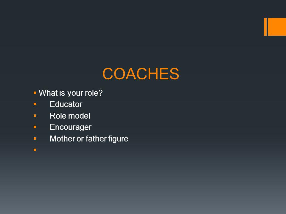 COACHES What is your role Educator Role model Encourager Mother or father figure