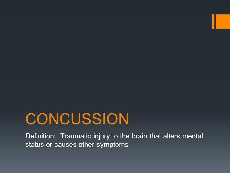 CONCUSSION Definition: Traumatic injury to the brain that alters mental status or causes other symptoms
