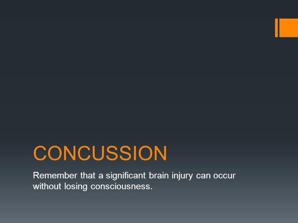CONCUSSION Remember that a significant brain injury can occur without losing consciousness.