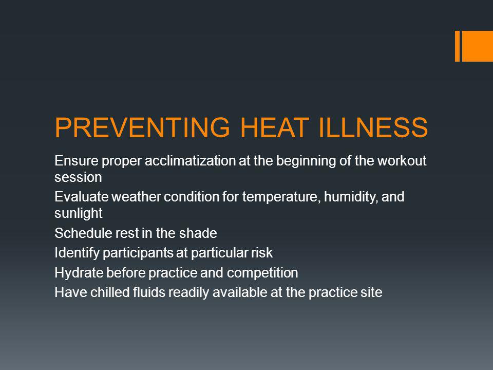 PREVENTING HEAT ILLNESS Ensure proper acclimatization at the beginning of the workout session Evaluate weather condition for temperature, humidity, and sunlight Schedule rest in the shade Identify participants at particular risk Hydrate before practice and competition Have chilled fluids readily available at the practice site