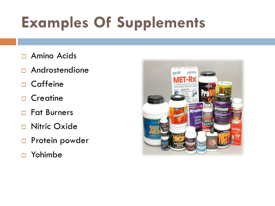 Examples Of Supplements Amino Acids Androstendione Caffeine Creatine Fat Burners Nitric Oxide Protein powder Yohimbe